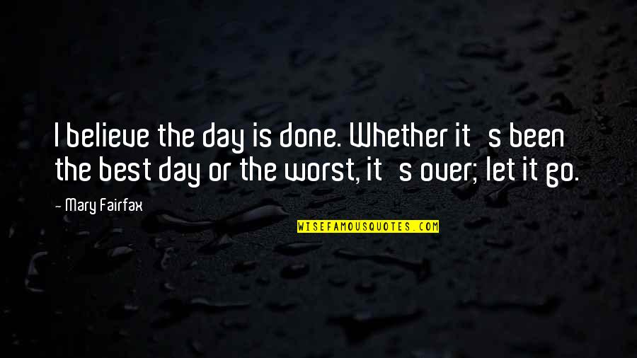 Worst Day Quotes By Mary Fairfax: I believe the day is done. Whether it's