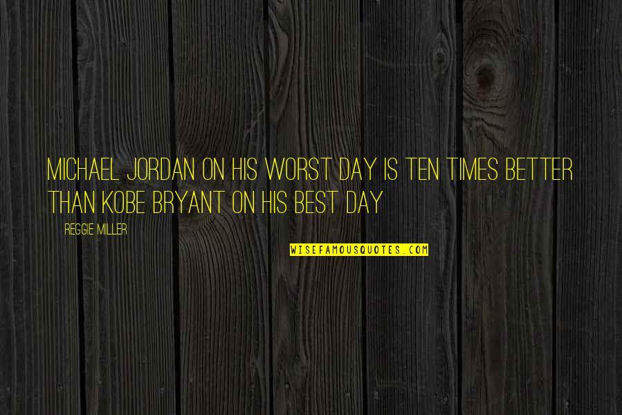 Worst Day Quotes By Reggie Miller: Michael Jordan on his worst day is ten