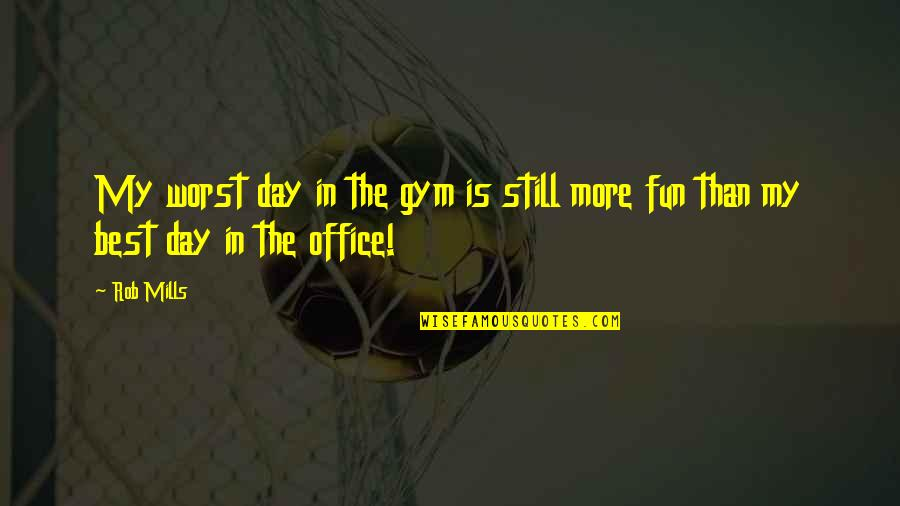 Worst Day Quotes By Rob Mills: My worst day in the gym is still