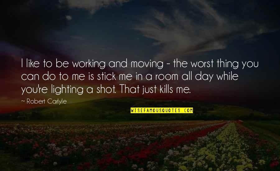 Worst Day Quotes By Robert Carlyle: I like to be working and moving -
