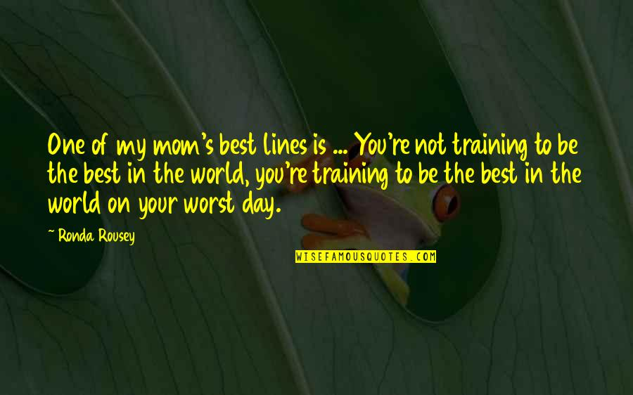 Worst Day Quotes By Ronda Rousey: One of my mom's best lines is ...