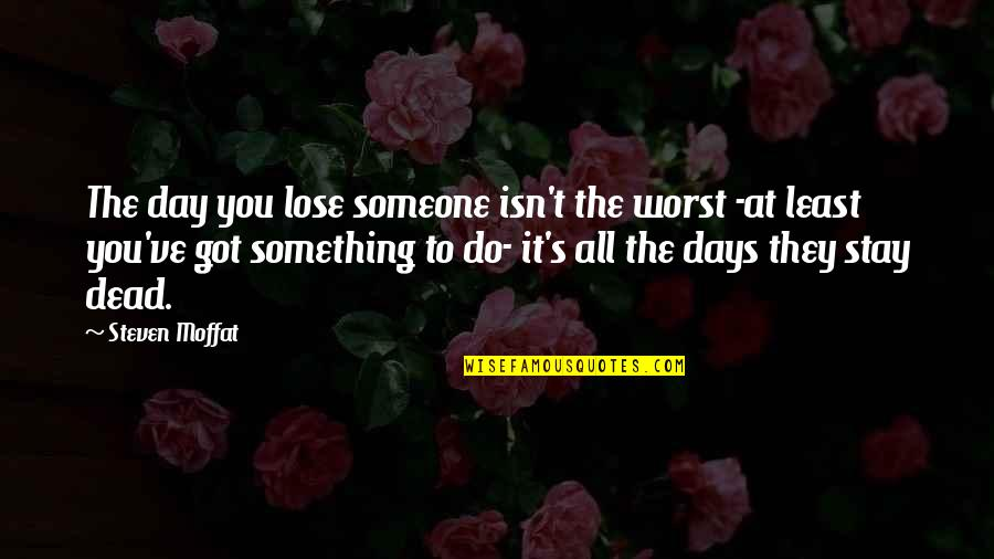 Worst Day Quotes By Steven Moffat: The day you lose someone isn't the worst