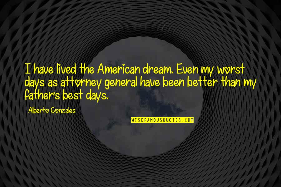 Worst Days Quotes By Alberto Gonzales: I have lived the American dream. Even my