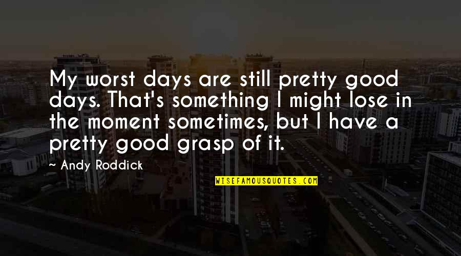 Worst Days Quotes By Andy Roddick: My worst days are still pretty good days.
