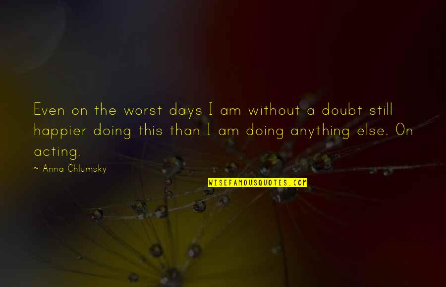 Worst Days Quotes By Anna Chlumsky: Even on the worst days I am without