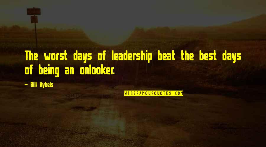 Worst Days Quotes By Bill Hybels: The worst days of leadership beat the best