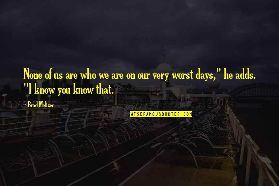Worst Days Quotes By Brad Meltzer: None of us are who we are on