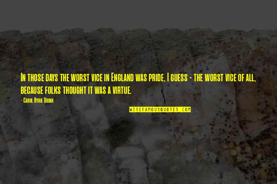 Worst Days Quotes By Carol Ryrie Brink: In those days the worst vice in England