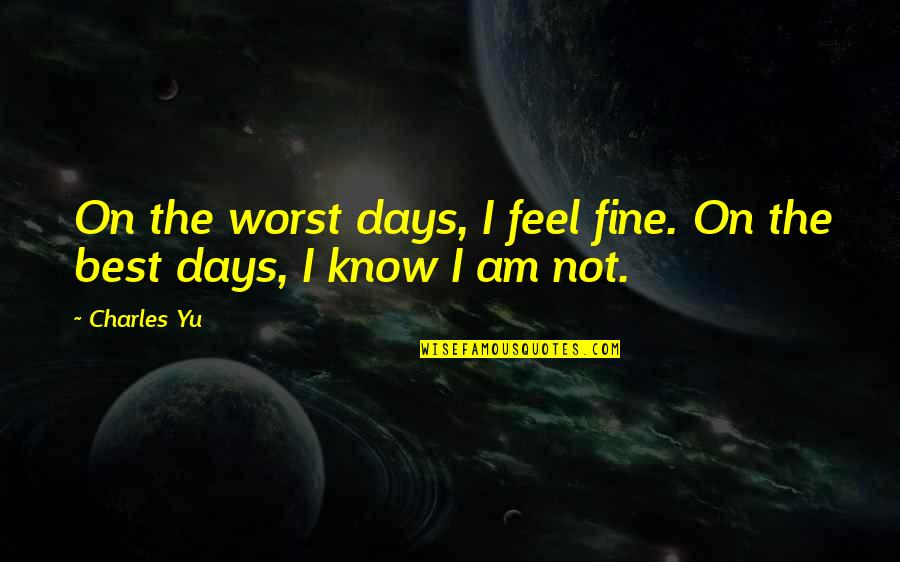 Worst Days Quotes By Charles Yu: On the worst days, I feel fine. On