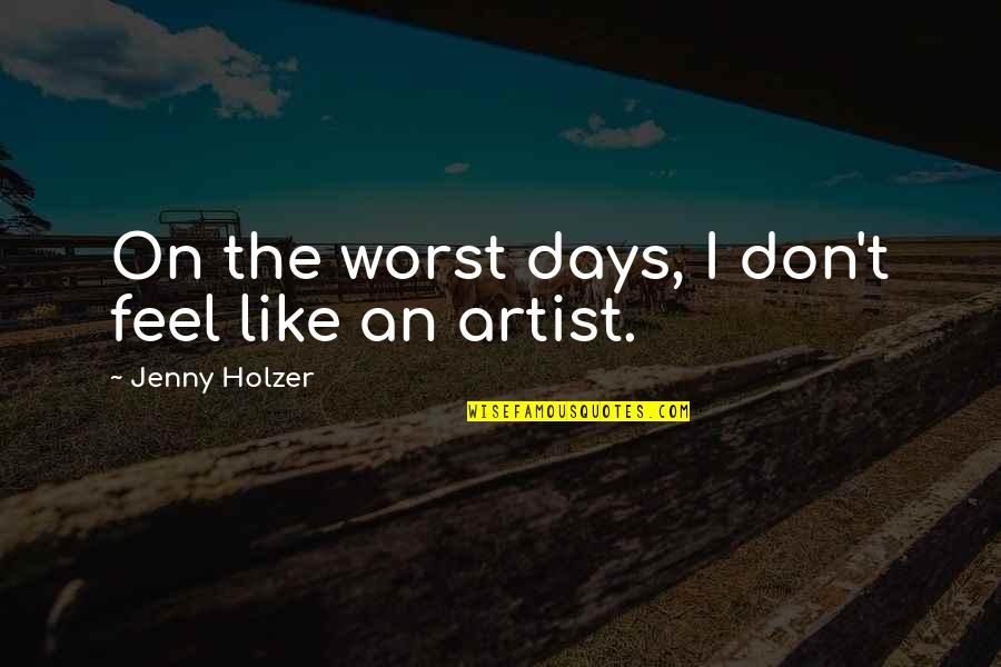 Worst Days Quotes By Jenny Holzer: On the worst days, I don't feel like