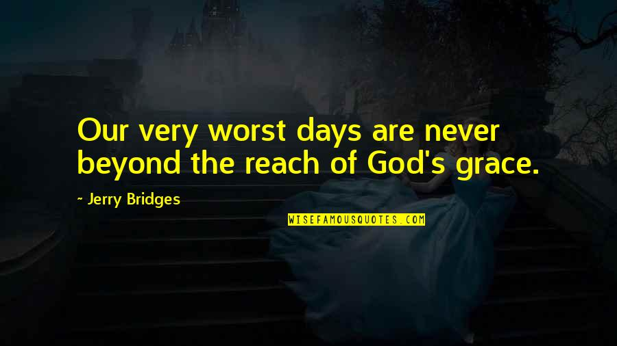 Worst Days Quotes By Jerry Bridges: Our very worst days are never beyond the