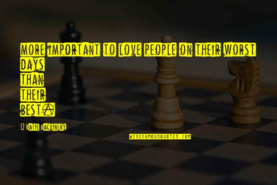 Worst Days Quotes By Katie Kacvinsky: more important to love people on their worst
