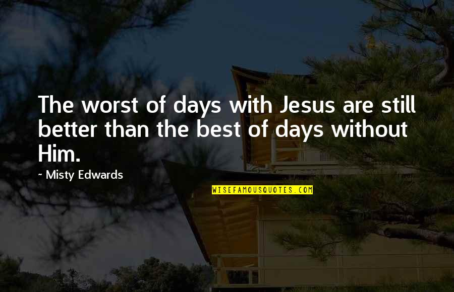 Worst Days Quotes By Misty Edwards: The worst of days with Jesus are still
