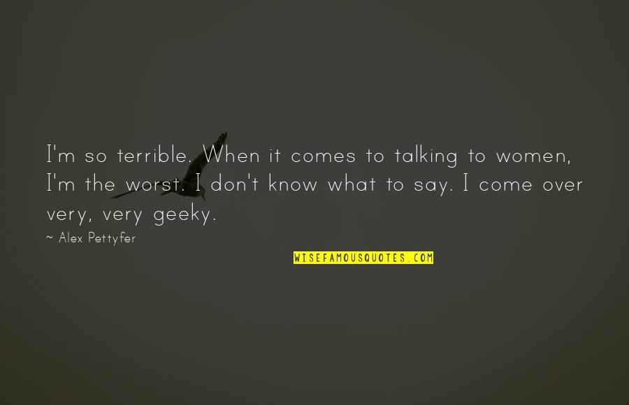 Worst Is Yet To Come Quotes By Alex Pettyfer: I'm so terrible. When it comes to talking