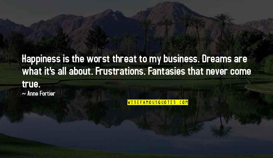 Worst Is Yet To Come Quotes By Anne Fortier: Happiness is the worst threat to my business.
