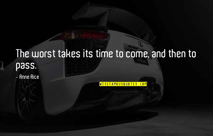 Worst Is Yet To Come Quotes By Anne Rice: The worst takes its time to come, and