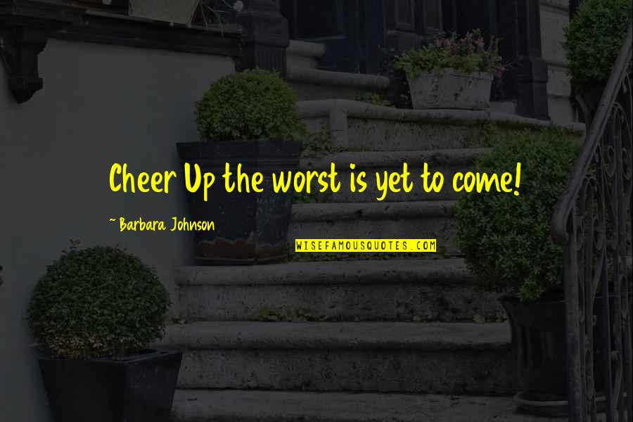 Worst Is Yet To Come Quotes By Barbara Johnson: Cheer Up the worst is yet to come!
