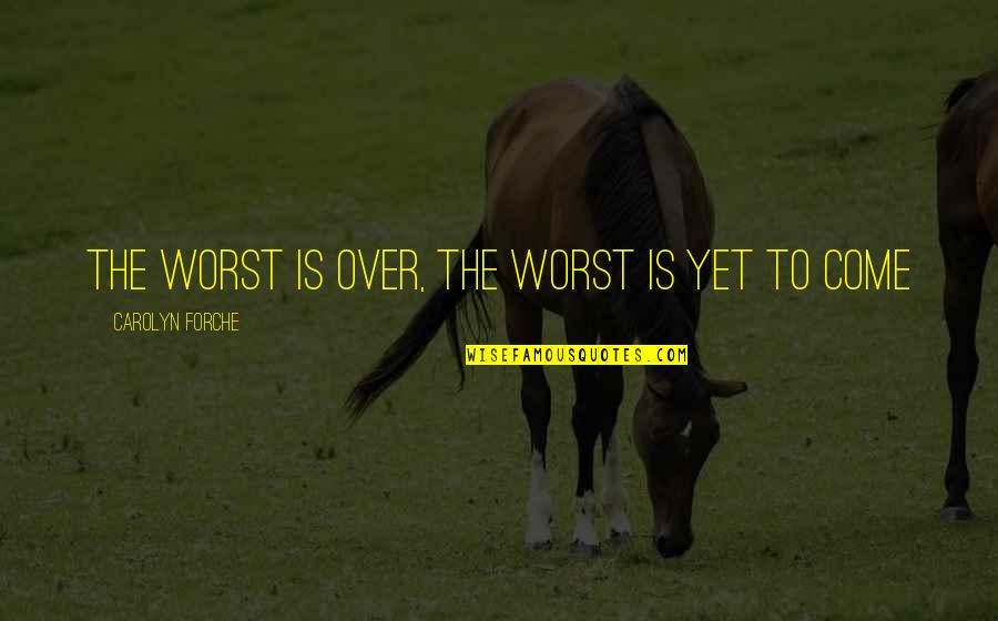 Worst Is Yet To Come Quotes By Carolyn Forche: The worst is over, the worst is yet