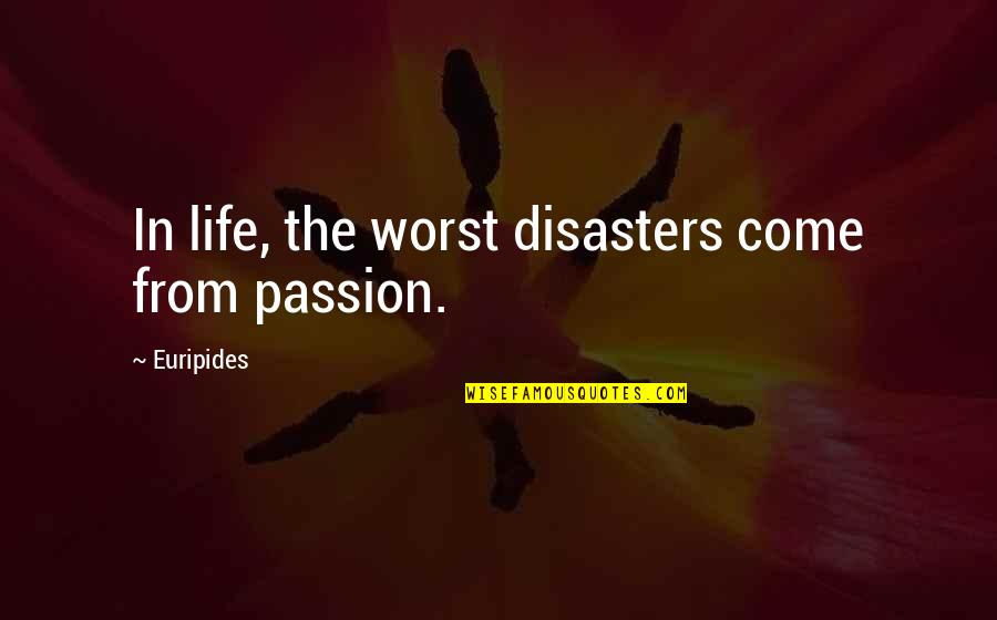 Worst Is Yet To Come Quotes By Euripides: In life, the worst disasters come from passion.