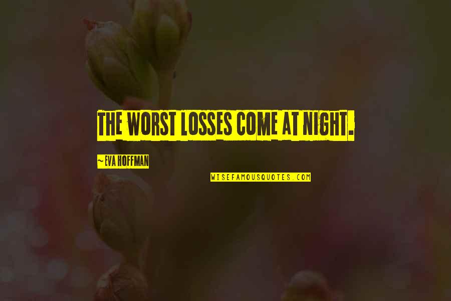 Worst Is Yet To Come Quotes By Eva Hoffman: The worst losses come at night.