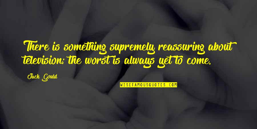 Worst Is Yet To Come Quotes By Jack Gould: There is something supremely reassuring about television; the