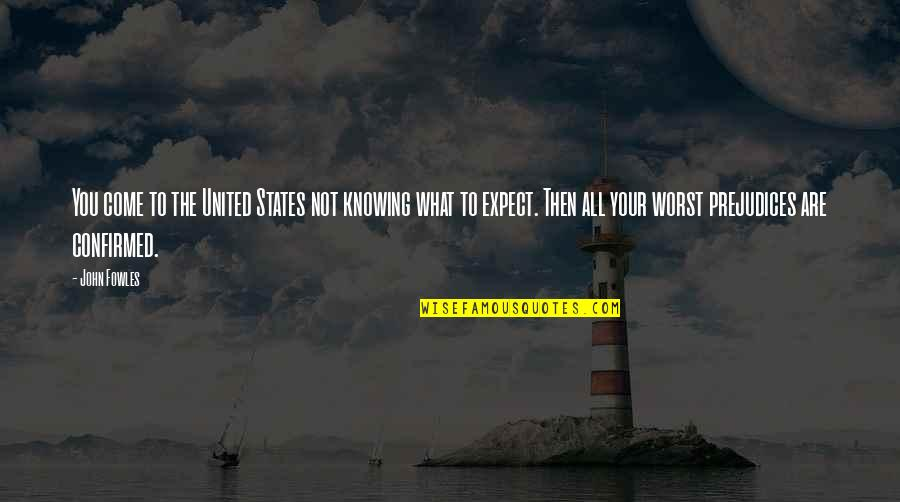 Worst Is Yet To Come Quotes By John Fowles: You come to the United States not knowing