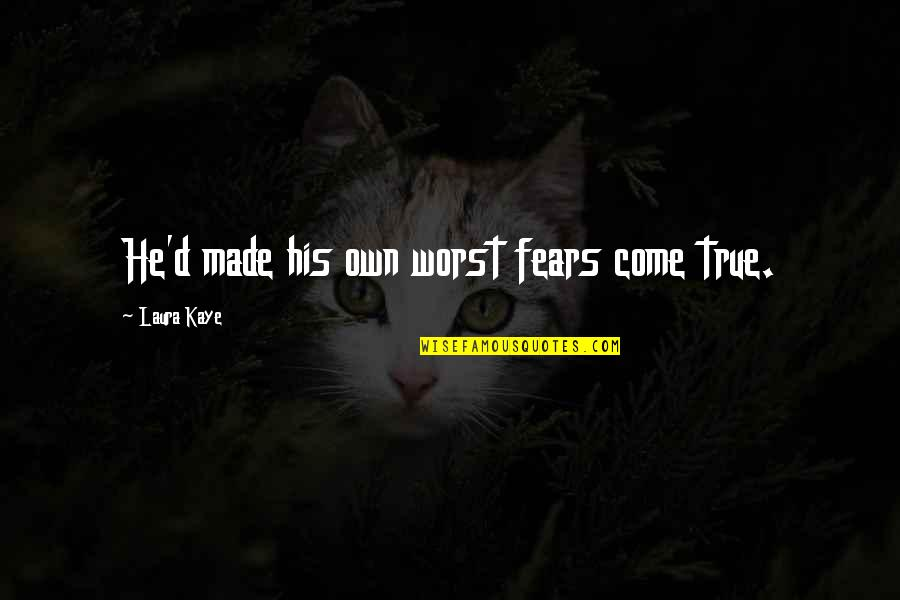 Worst Is Yet To Come Quotes By Laura Kaye: He'd made his own worst fears come true.