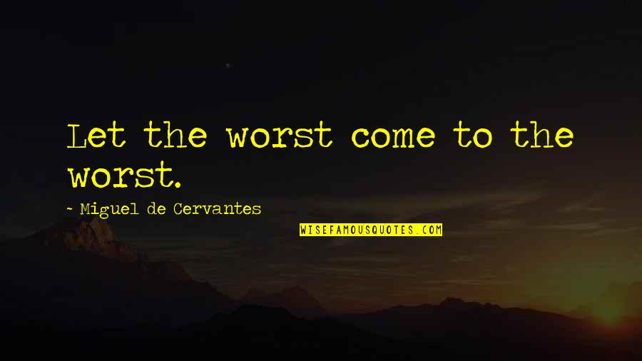 Worst Is Yet To Come Quotes By Miguel De Cervantes: Let the worst come to the worst.