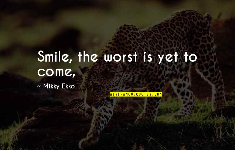 Worst Is Yet To Come Quotes By Mikky Ekko: Smile, the worst is yet to come,