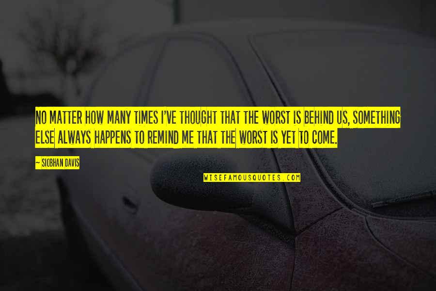 Worst Is Yet To Come Quotes By Siobhan Davis: No matter how many times I've thought that