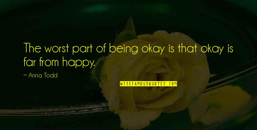 Worst Part Of Life Quotes By Anna Todd: The worst part of being okay is that
