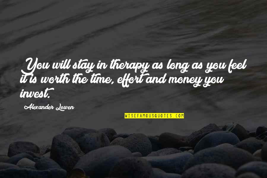 Worth Time And Effort Quotes By Alexander Lowen: You will stay in therapy as long as