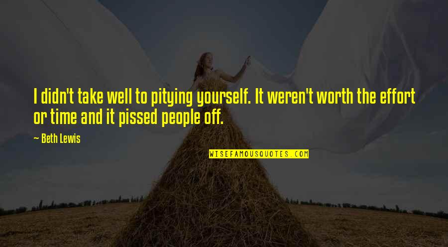 Worth Time And Effort Quotes By Beth Lewis: I didn't take well to pitying yourself. It