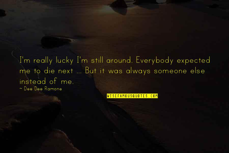 Worth Time And Effort Quotes By Dee Dee Ramone: I'm really lucky I'm still around. Everybody expected