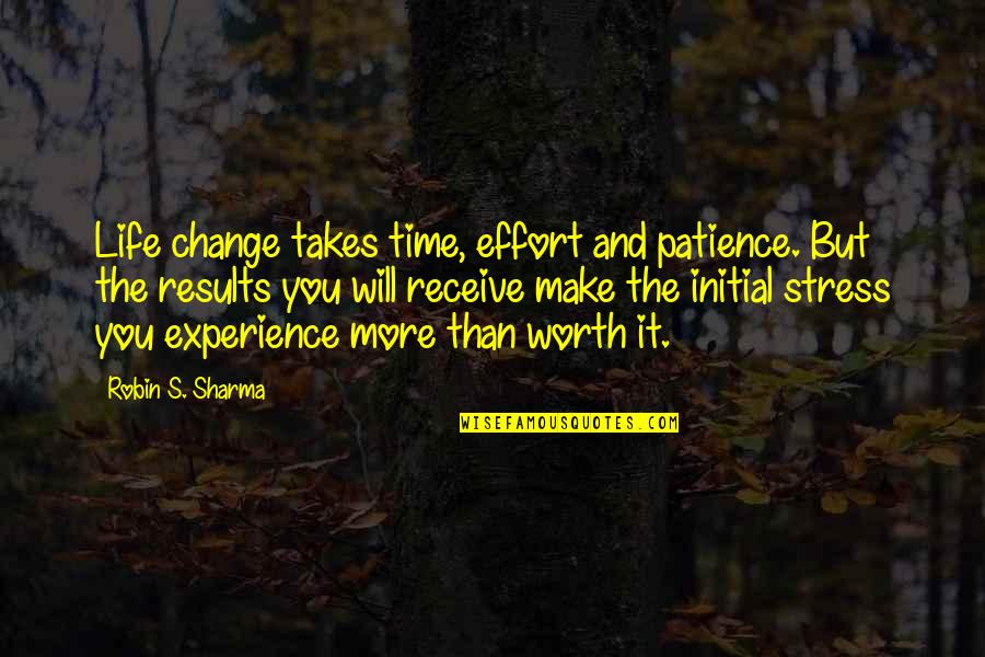 Worth Time And Effort Quotes By Robin S. Sharma: Life change takes time, effort and patience. But
