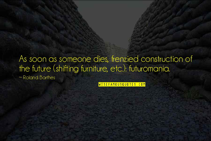 Worth Time And Effort Quotes By Roland Barthes: As soon as someone dies, frenzied construction of