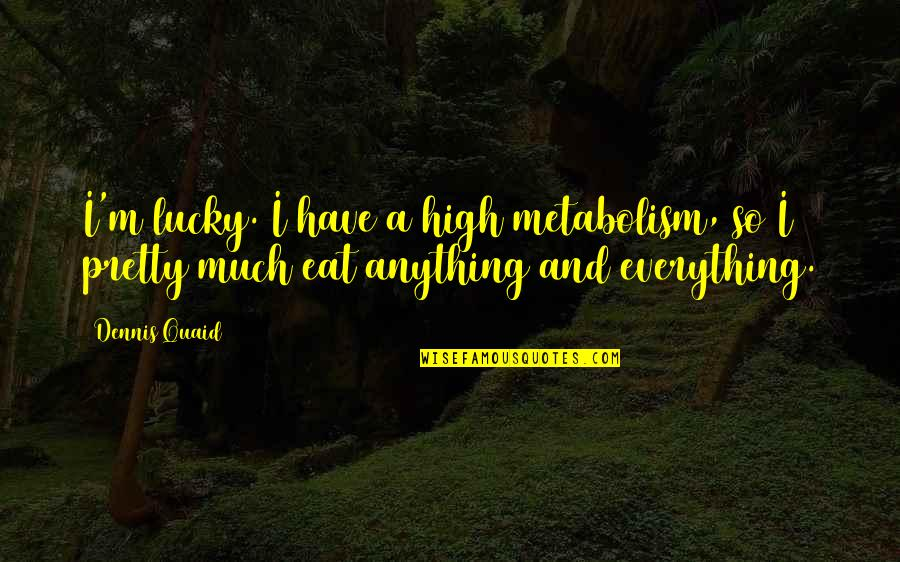Worthless Father Quotes By Dennis Quaid: I'm lucky. I have a high metabolism, so