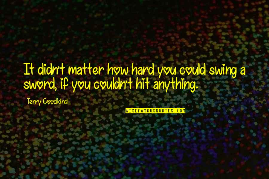 Worthless Father Quotes By Terry Goodkind: It didn't matter how hard you could swing