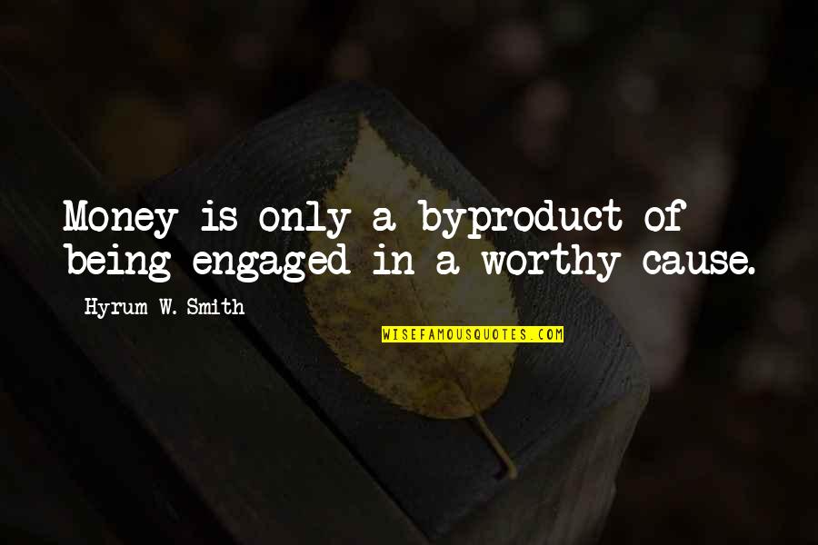 Worthy Causes Quotes By Hyrum W. Smith: Money is only a byproduct of being engaged