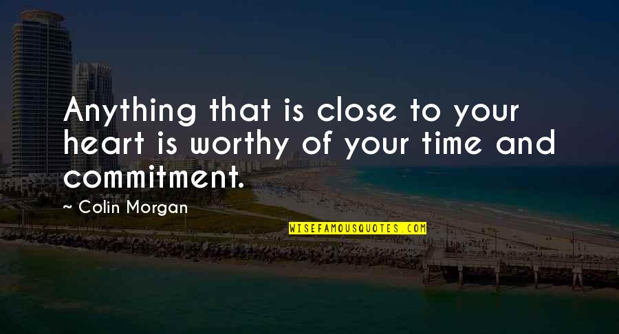 Worthy Of My Time Quotes By Colin Morgan: Anything that is close to your heart is