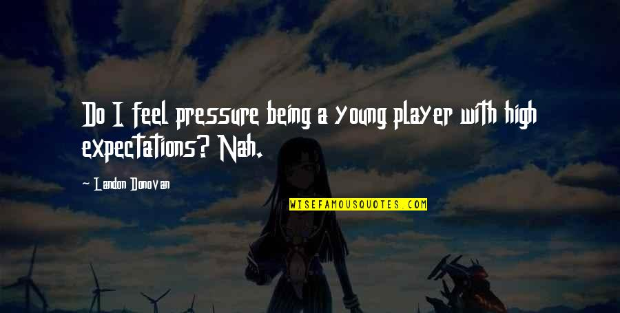 Worthy Of My Time Quotes By Landon Donovan: Do I feel pressure being a young player