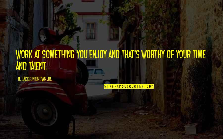Worthy Of Your Time Quotes By H. Jackson Brown Jr.: Work at something you enjoy and that's worthy