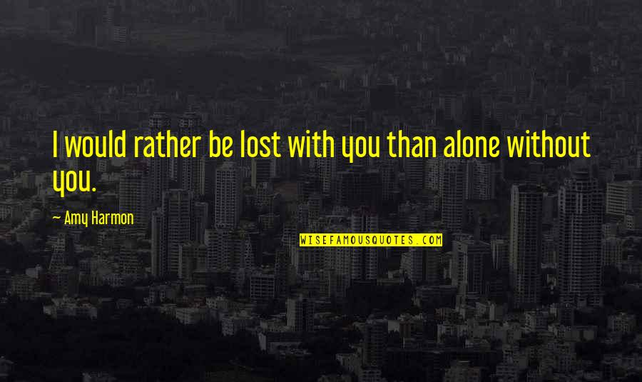 Would Rather Be Alone Quotes By Amy Harmon: I would rather be lost with you than