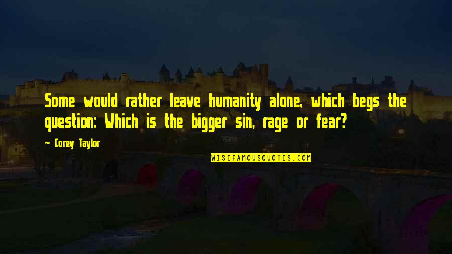 Would Rather Be Alone Quotes By Corey Taylor: Some would rather leave humanity alone, which begs