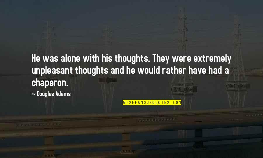 Would Rather Be Alone Quotes By Douglas Adams: He was alone with his thoughts. They were