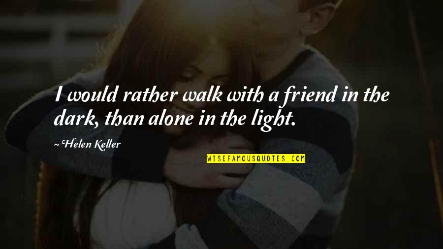 Would Rather Be Alone Quotes By Helen Keller: I would rather walk with a friend in