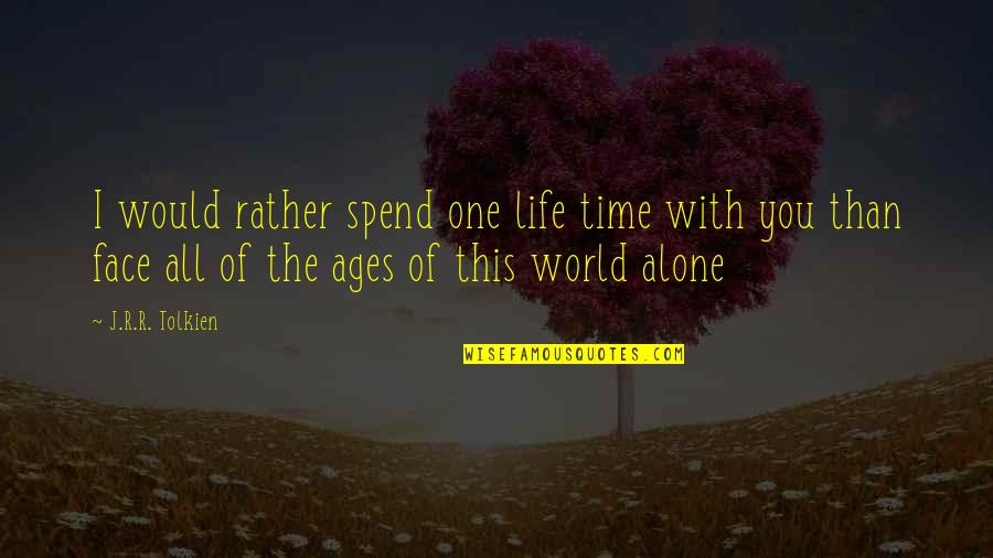 Would Rather Be Alone Quotes By J.R.R. Tolkien: I would rather spend one life time with