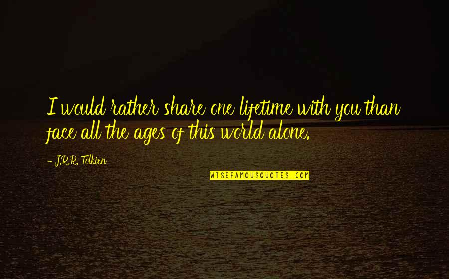 Would Rather Be Alone Quotes By J.R.R. Tolkien: I would rather share one lifetime with you