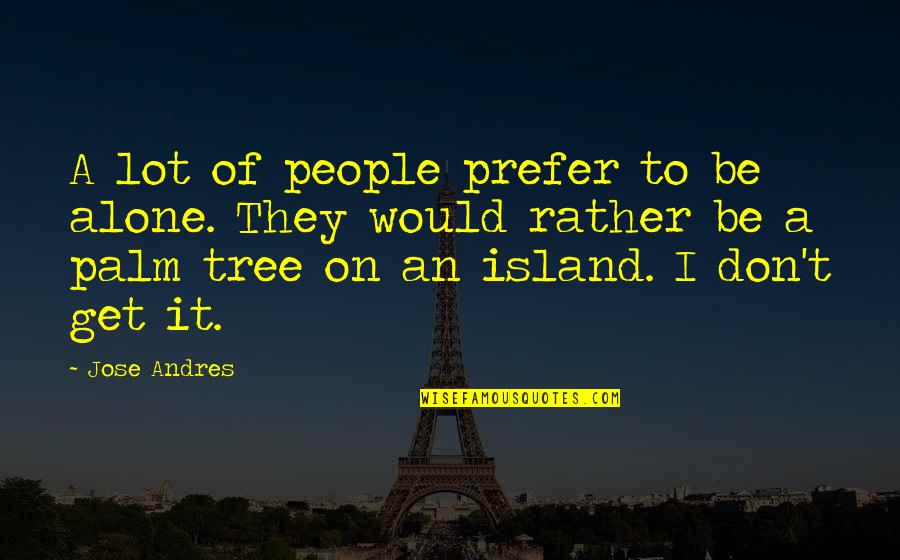 Would Rather Be Alone Quotes By Jose Andres: A lot of people prefer to be alone.