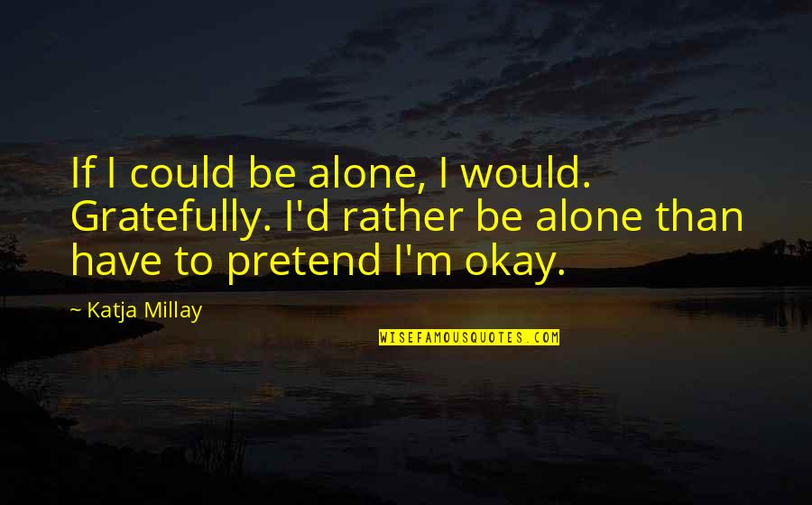 Would Rather Be Alone Quotes By Katja Millay: If I could be alone, I would. Gratefully.